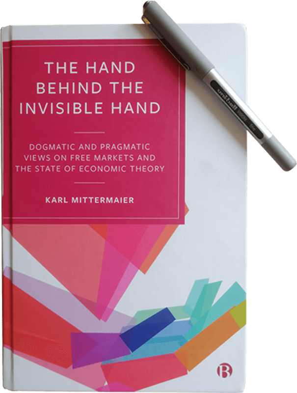 The Hand Behind the Invisible Hand-Dogmatic and Pragmatic Views on Free Markets and the State of Economic Theory by Karl Mittermaier